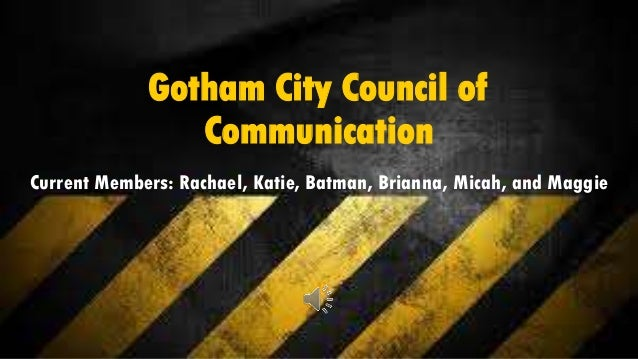 Gotham City Council of Communication Current Members: Rachael, Katie, Batman, Brianna, Micah, and Maggie