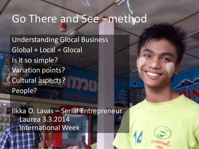 Go There and See –method Understanding Glocal Business Global + Local = Glocal Is it so simple? Variation points? Cultural...