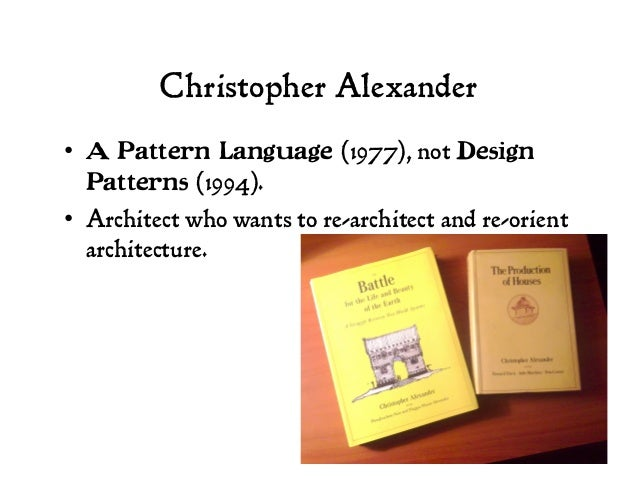 Christopher Alexander • A Pattern Language (1977), not Design Patterns (1994). • Architect who wants to re-architect and...