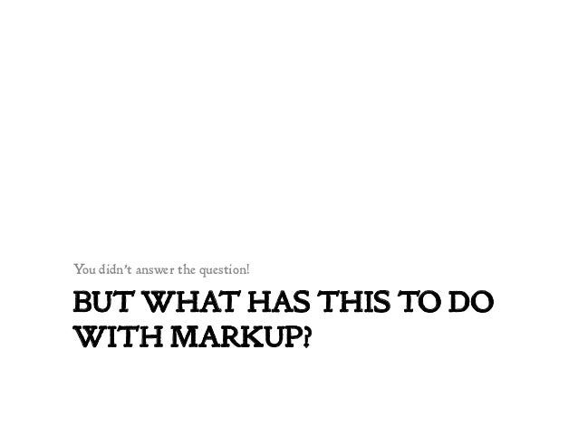 BUT WHAT HAS THIS TO DO WITH MARKUP? You didn't answer the question!