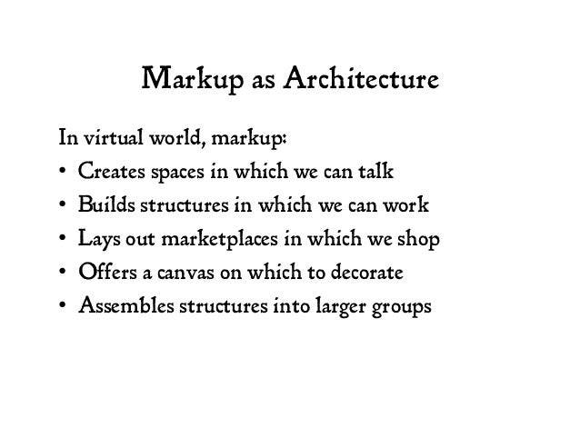 Markup as Architecture In virtual world, markup: • Creates spaces in which we can talk • Builds structures in which we c...