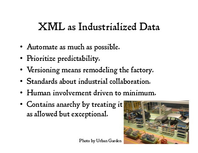 XML as Industrialized Data • Automate as much as possible. • Prioritize predictability. • Versioning means remodeling t...