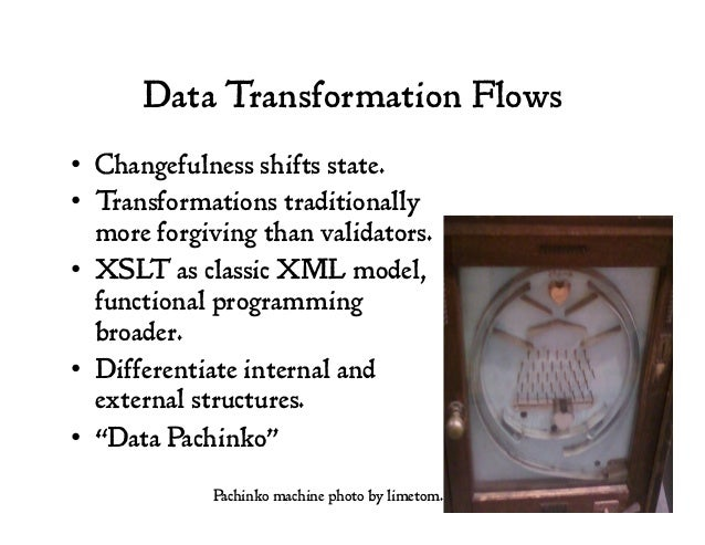 Data Transformation Flows • Changefulness shifts state. • Transformations traditionally more forgiving than validators. ...