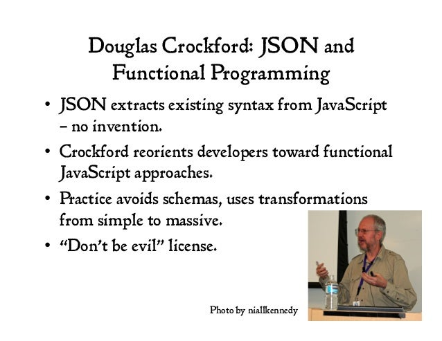 Douglas Crockford: JSON and Functional Programming • JSON extracts existing syntax from JavaScript – no invention. • Cro...