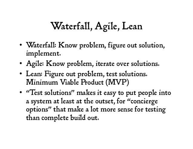 Waterfall, Agile, Lean • Waterfall: Know problem, figure out solution, implement. • Agile: Know problem, iterate over so...