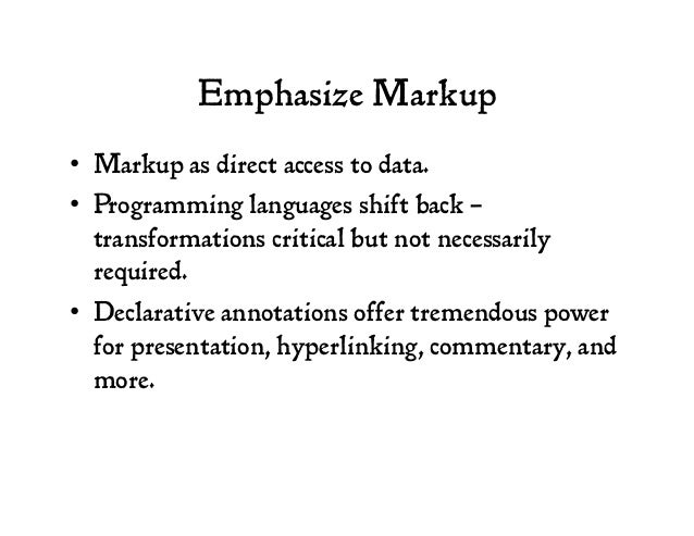 Emphasize Markup • Markup as direct access to data. • Programming languages shift back – transformations critical but no...