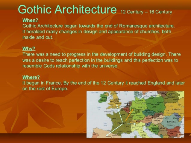 Gothic Architecture 12 Century – 16 Century When? Gothic Architecture began towards the end of Romanesque architecture. It...