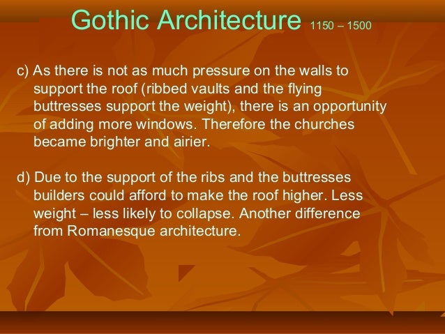 Gothic Architecture 1150 – 1500 c) As there is not as much pressure on the walls to support the roof (ribbed vaults and th...