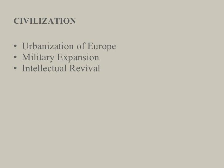 CIVILIZATION <ul><li>Urbanization of Europe </li></ul><ul><li>Military Expansion </li></ul><ul><li>Intellectual Revival </...