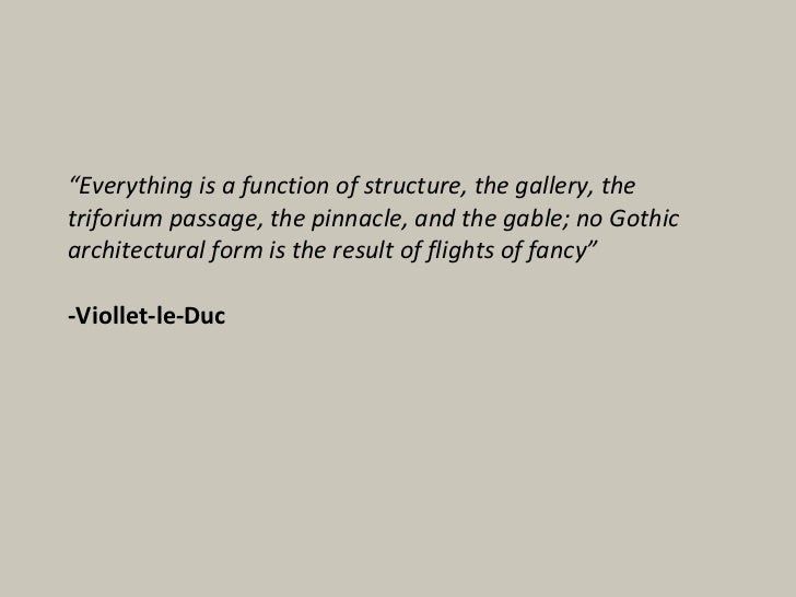 """"""" Everything is a function of structure, the gallery, the triforium passage, the pinnacle, and the gable; no Gothic archit..."""