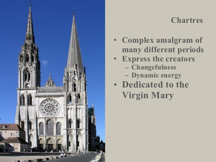 Chartres <ul><li>Complex amalgram of many different periods </li></ul><ul><li>Express the creators </li></ul><ul><ul><li>C...