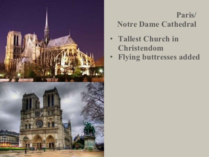 Paris/ Notre Dame Cathedral <ul><li>Tallest Church in Christendom </li></ul><ul><li>Flying buttresses added </li></ul>