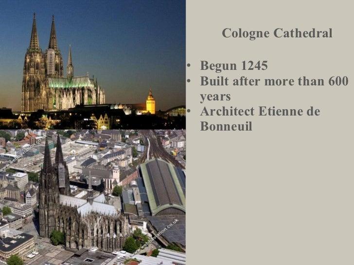 Cologne Cathedral <ul><li>Begun 1245 </li></ul><ul><li>Built after more than 600 years </li></ul><ul><li>Architect Etienne...