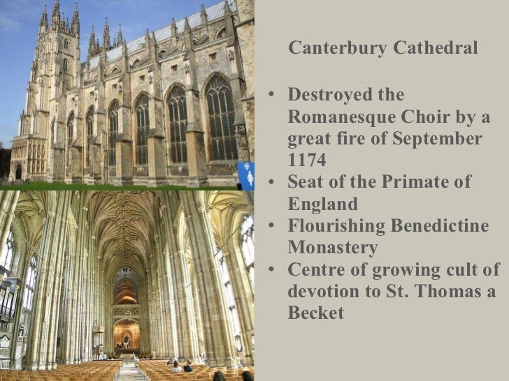Canterbury Cathedral <ul><li>Destroyed the Romanesque Choir by a great fire of September 1174 </li></ul><ul><li>Seat of th...