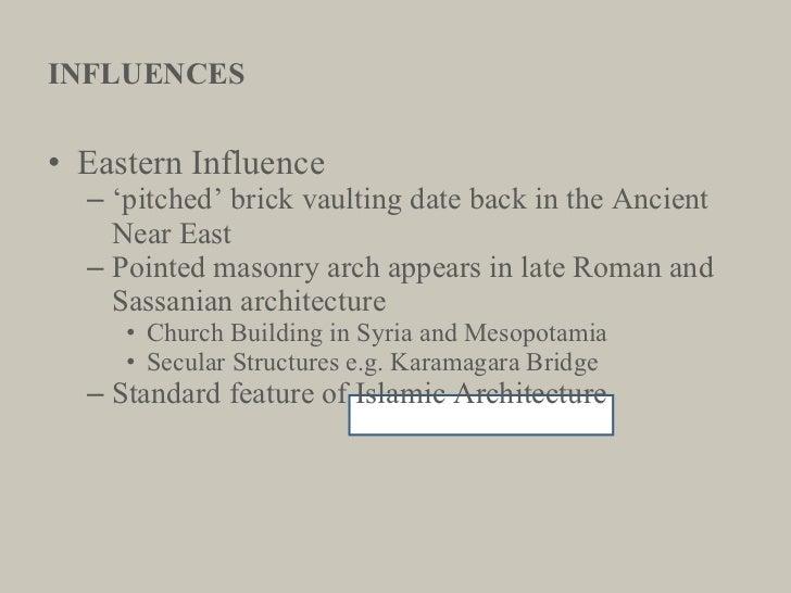 INFLUENCES <ul><li>Eastern Influence </li></ul><ul><ul><li>' pitched' brick vaulting date back in the Ancient Near East </...