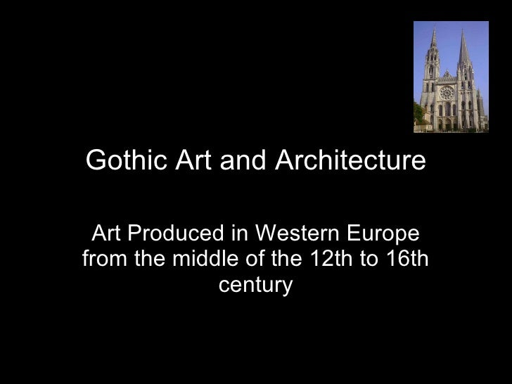 Gothic Art and Architecture Art Produced in Western Europe from the middle of the 12th to 16th century