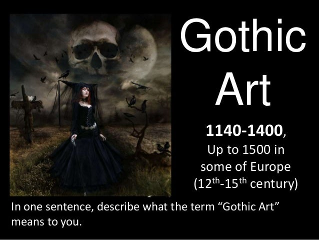 """Gothic Art 1140-1400, Up to 1500 in some of Europe (12th-15th century) In one sentence, describe what the term """"Gothic Art..."""