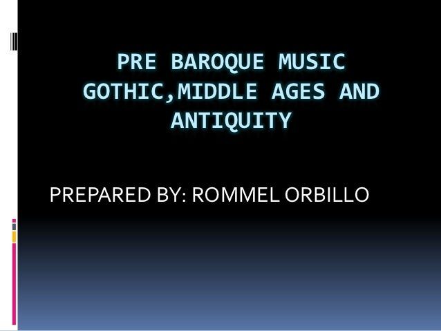 PRE BAROQUE MUSIC  GOTHIC,MIDDLE AGES AND         ANTIQUITYPREPARED BY: ROMMEL ORBILLO