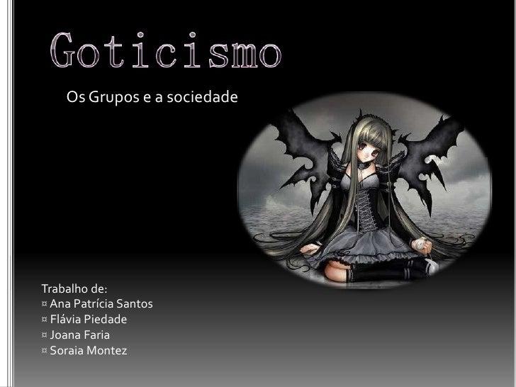 Goticismo<br />Os Grupos e a sociedade<br />Trabalho de:<br /><ul><li> Ana Patrícia Santos