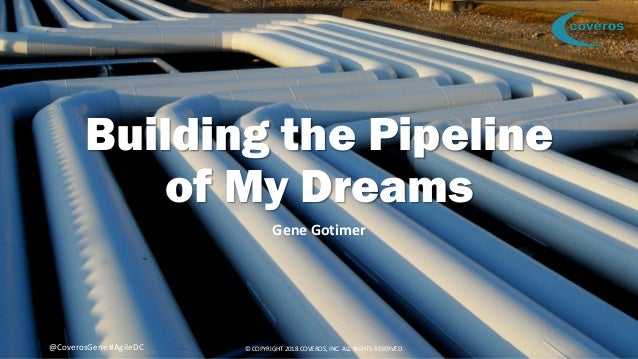 © COPYRIGHT 2018 COVEROS, INC. ALL RIGHTS RESERVED. 1@CoverosGene #AgileDC Building the Pipeline of My Dreams Gene Gotimer...