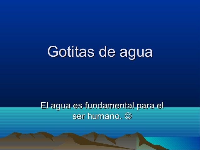 Gotitas de aguaGotitas de agua El agua es fundamental para elEl agua es fundamental para el ser humano.ser humano. 