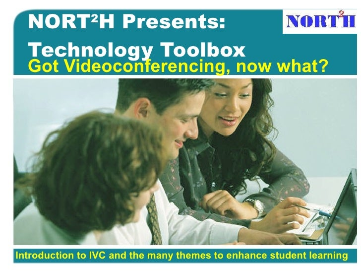 NORT 2 H Presents:  Technology Toolbox Got Videoconferencing, now what? Introduction to IVC and the many themes to enhance...