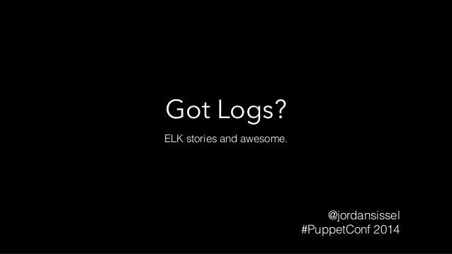 Got Logs?  ELK stories and awesome.  @jordansissel  #PuppetConf 2014