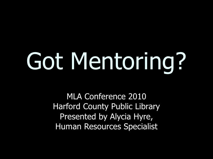 Got Mentoring? MLA Conference 2010 Harford County Public Library Presented by Alycia Hyre, Human Resources Specialist