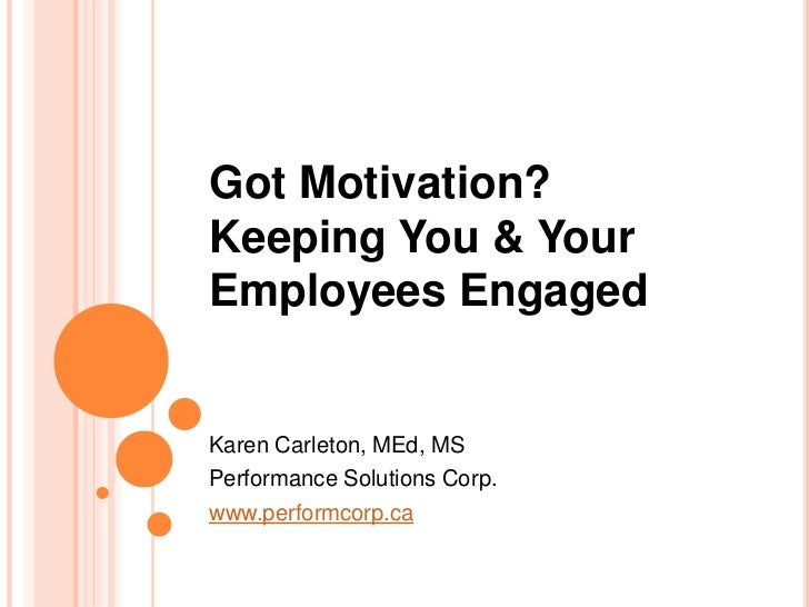 Got Motivation?Keeping You & YourEmployees EngagedKaren Carleton, MEd, MSPerformance Solutions Corp.www.performcorp.ca