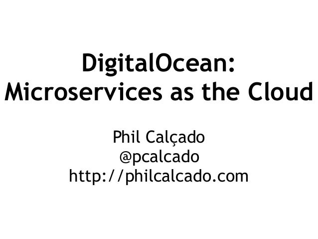 DigitalOcean: Microservices as the Cloud Phil Calçado @pcalcado http://philcalcado.com