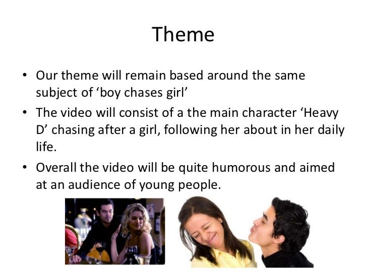 Theme• Our theme will remain based around the same  subject of 'boy chases girl'• The video will consist of a the main cha...