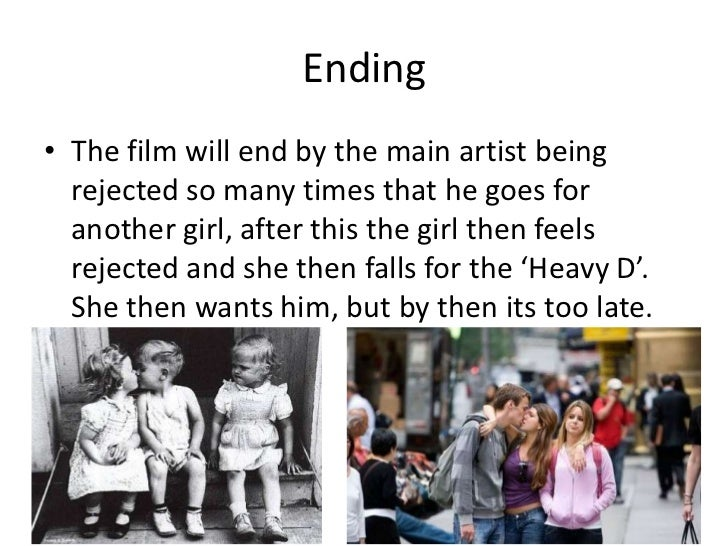 Ending• The film will end by the main artist being  rejected so many times that he goes for  another girl, after this the ...
