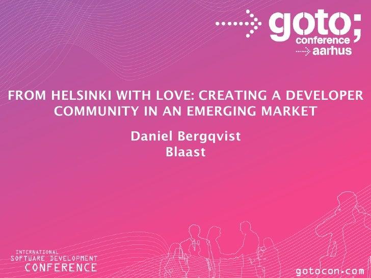 FROM HELSINKI WITH LOVE: CREATING A DEVELOPER     COMMUNITY IN AN EMERGING MARKET               Daniel Bergqvist          ...