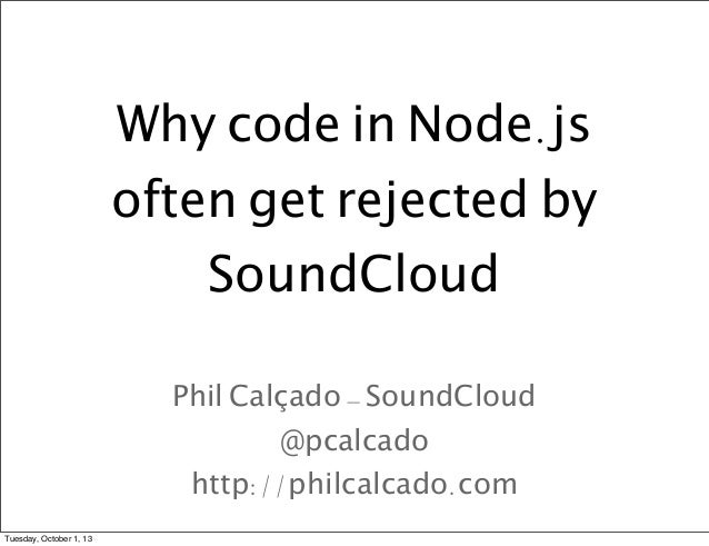 Why code in Node.js often get rejected by SoundCloud Phil Calçado - SoundCloud @pcalcado http://philcalcado.com Tuesday, O...