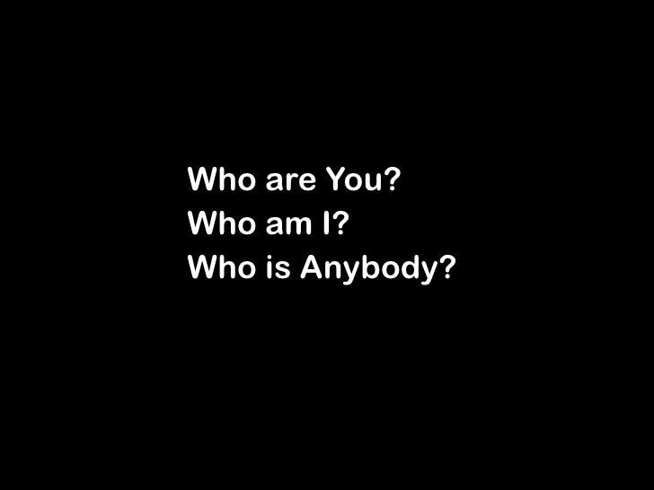 Who Am I Who Are You Who Is Anybody