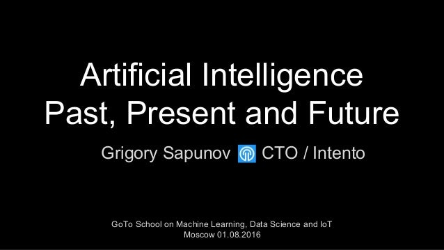 Artificial Intelligence Past, Present and Future Grigory Sapunov GoTo School on Machine Learning, Data Science and IoT Mos...
