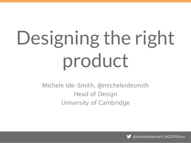 @micheleidesmith | #GOTOAms Designing the right product Michele Ide-Smith, @micheleidesmith Head of Design University of C...
