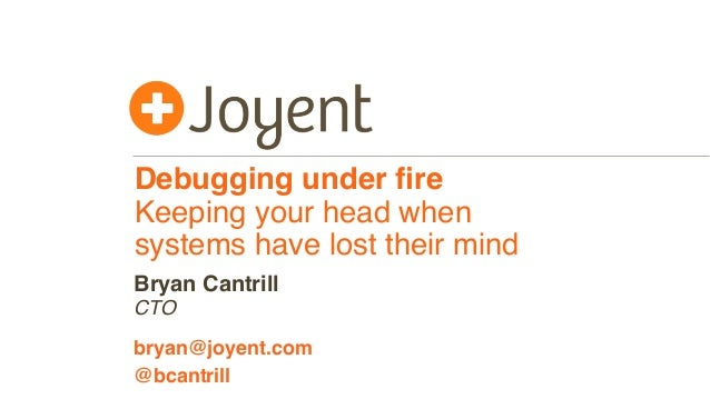 Debugging under fire Keeping your head when systems have lost their mind CTO bryan@joyent.com Bryan Cantrill @bcantrill