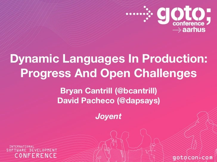 Dynamic Languages In Production: Progress And Open Challenges        Bryan Cantrill (@bcantrill)       David Pacheco (@dap...