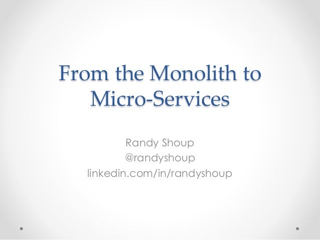 From the Monolith to  Micro-Services  Randy Shoup  @randyshoup  linkedin.com/in/randyshoup