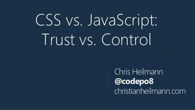 Chris Heilmann @codepo8 christianheilmann.com CSS vs. JavaScript: Trust vs. Control