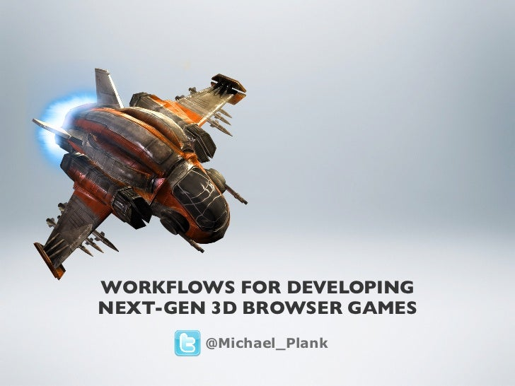 WORKFLOWS FOR DEVELOPINGNEXT-GEN 3D BROWSER GAMES        @Michael_Plank
