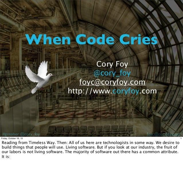 When Code Cries Cory Foy @cory_foy foyc@coryfoy.com http://www.coryfoy.com  #gotober @cory_foy  foyc@coryfoy.com  Friday, ...