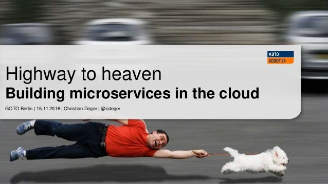 GOTO Berlin | 15.11.2016 | Christian Deger | @cdeger Highway to heaven Building microservices in the cloud