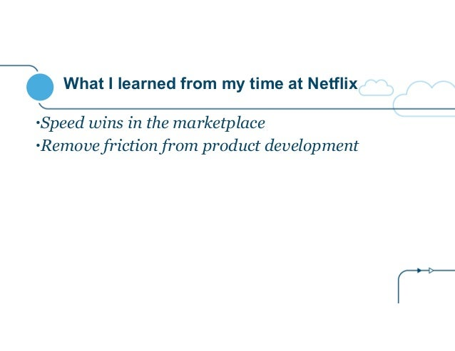 What I learned from my time at Netflix •Speed wins in the marketplace •Remove friction from product development