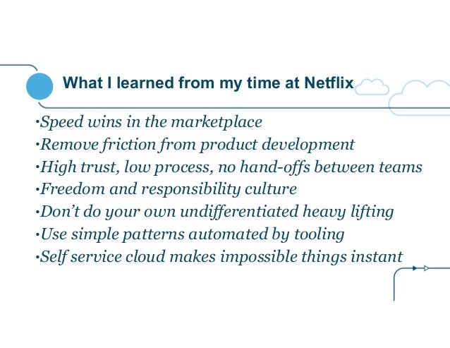 What I learned from my time at Netflix •Speed wins in the marketplace •Remove friction from product development •High trus...