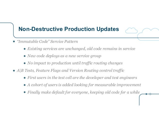 """Non-Destructive Production Updates ● """"Immutable Code"""" Service Pattern ● Existing services are unchanged, old code remains ..."""
