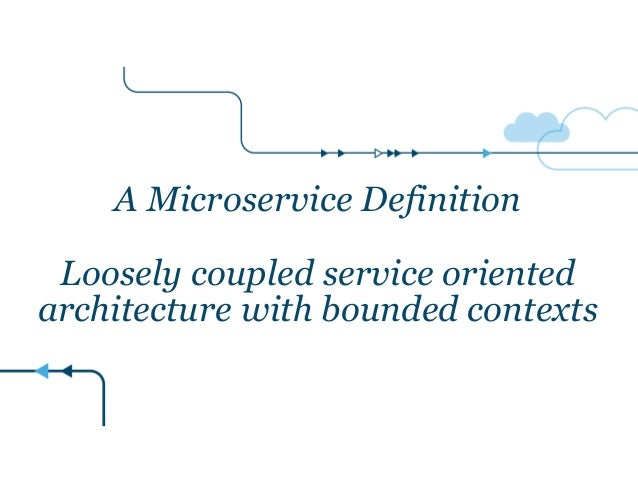 A Microservice Definition ! Loosely coupled service oriented architecture with bounded contexts