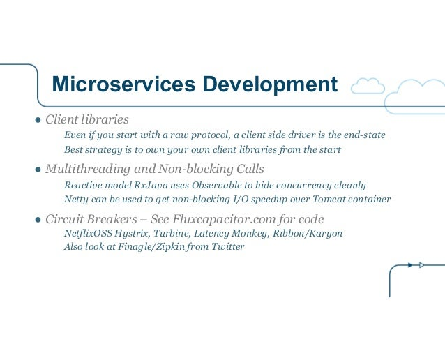 Microservices Development ● Client libraries Even if you start with a raw protocol, a client side driver is the end-state ...