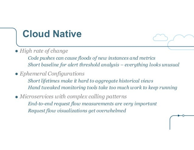 Cloud Native ● High rate of change Code pushes can cause floods of new instances and metrics Short baseline for alert thre...